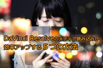 DaVinci Resolveのメディア読み込みが効率アップする5つの方法