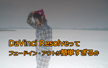 DaVinci Resolveってフェードイン・アウトが簡単すぎる件