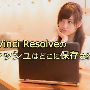 DaVinci Resolveのキャッシュはどこに保存される?