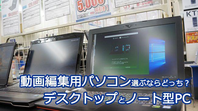 動画編集用パソコン選ぶならどっち?デスクトップとノート型PC